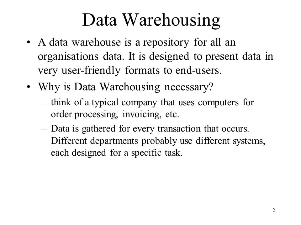2 Data Warehousing A data warehouse is a repository for all an organisations data. It is designed to present data in very user-friendly formats to end