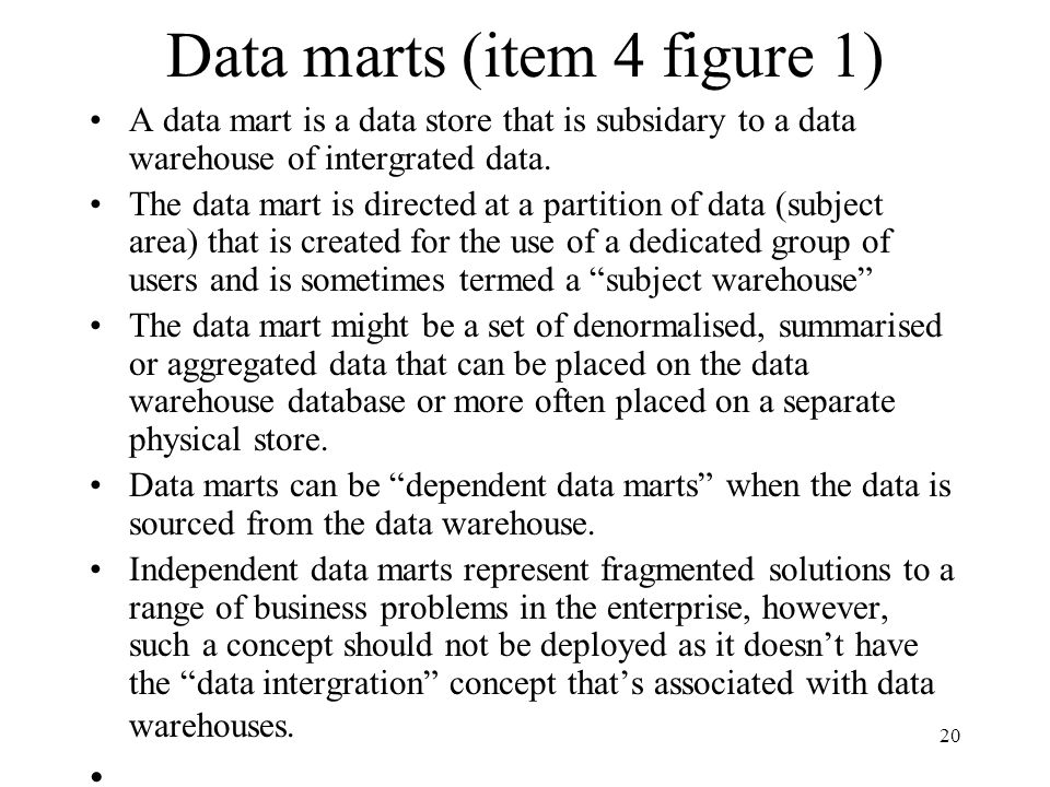 20 Data marts (item 4 figure 1) A data mart is a data store that is subsidary to a data warehouse of intergrated data. The data mart is directed at a