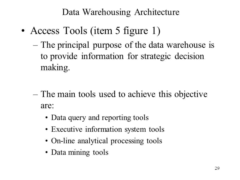 29 Data Warehousing Architecture Access Tools (item 5 figure 1) –The principal purpose of the data warehouse is to provide information for strategic d