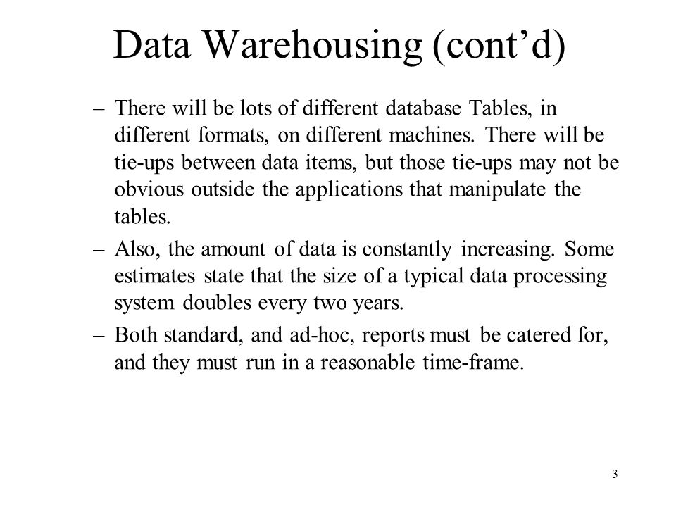 3 Data Warehousing (contd) –There will be lots of different database Tables, in different formats, on different machines. There will be tie-ups betwee