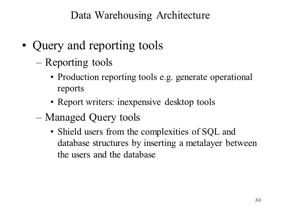 30 Data Warehousing Architecture Query and reporting tools –Reporting tools Production reporting tools e.g. generate operational reports Report writer