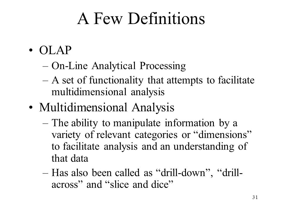 31 A Few Definitions OLAP –On-Line Analytical Processing –A set of functionality that attempts to facilitate multidimensional analysis Multidimensiona