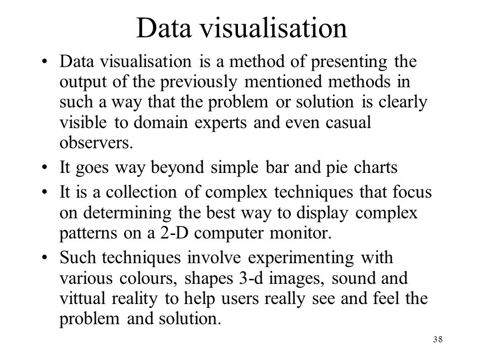 38 Data visualisation Data visualisation is a method of presenting the output of the previously mentioned methods in such a way that the problem or so