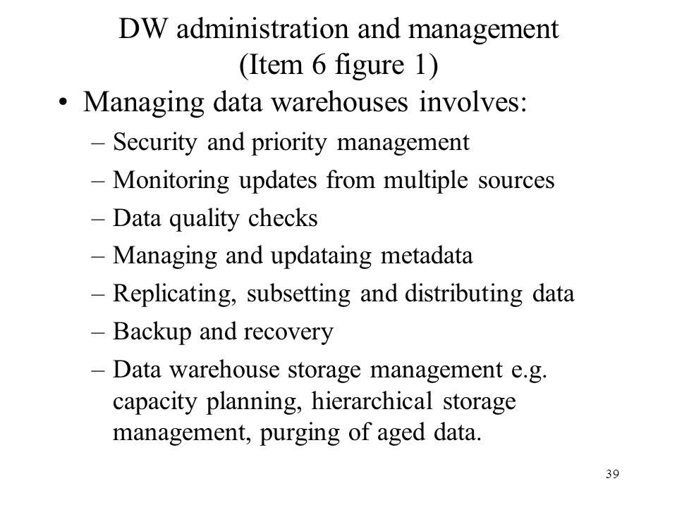39 DW administration and management (Item 6 figure 1) Managing data warehouses involves: –Security and priority management –Monitoring updates from mu