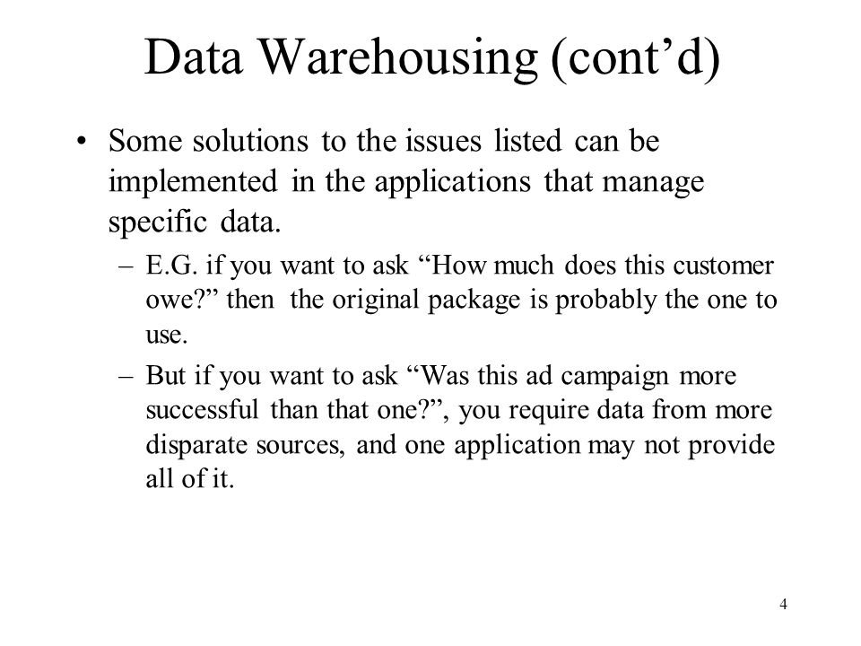 4 Data Warehousing (contd) Some solutions to the issues listed can be implemented in the applications that manage specific data. –E.G. if you want to