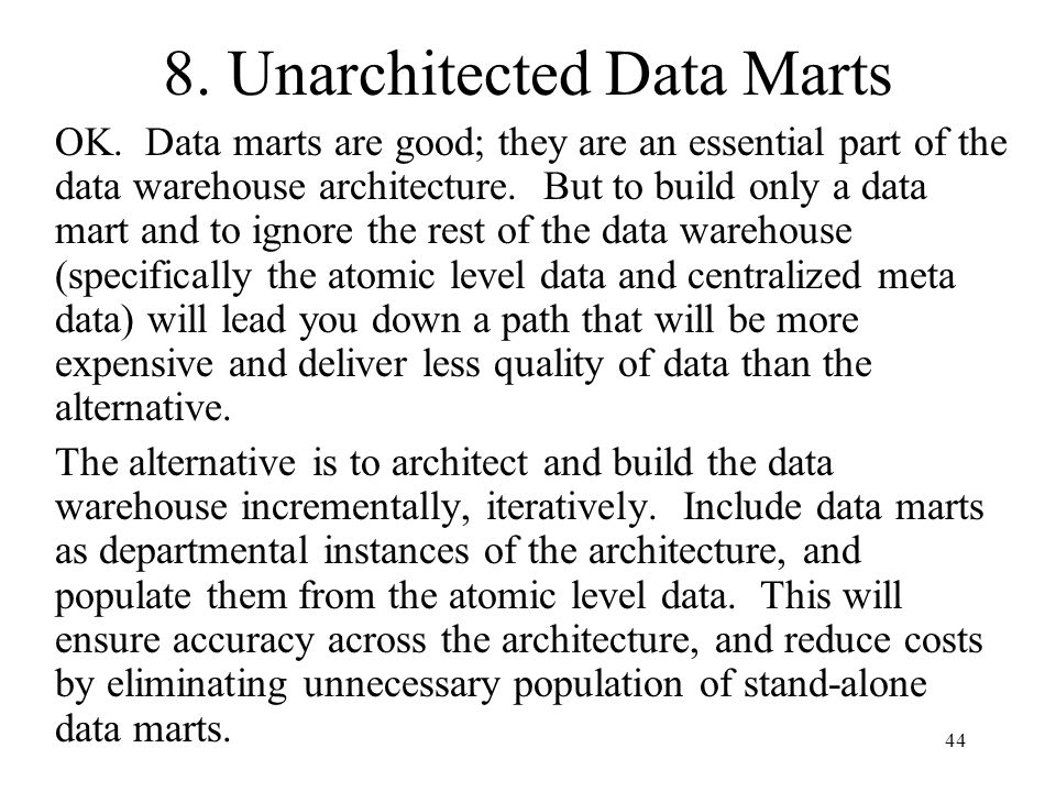 44 8. Unarchitected Data Marts OK. Data marts are good; they are an essential part of the data warehouse architecture. But to build only a data mart a