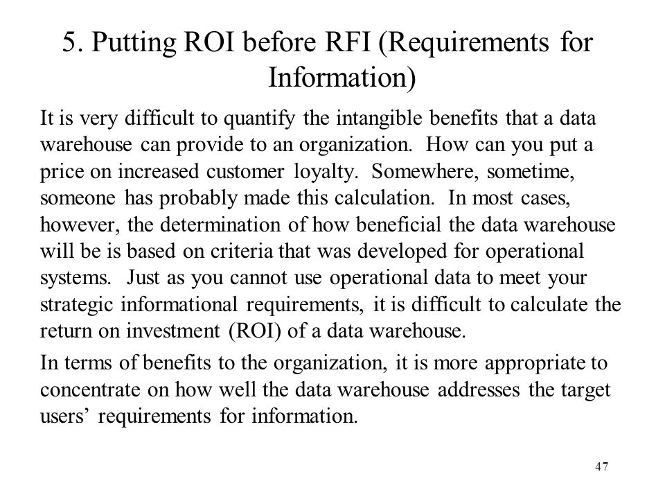 47 5. Putting ROI before RFI (Requirements for Information) It is very difficult to quantify the intangible benefits that a data warehouse can provide