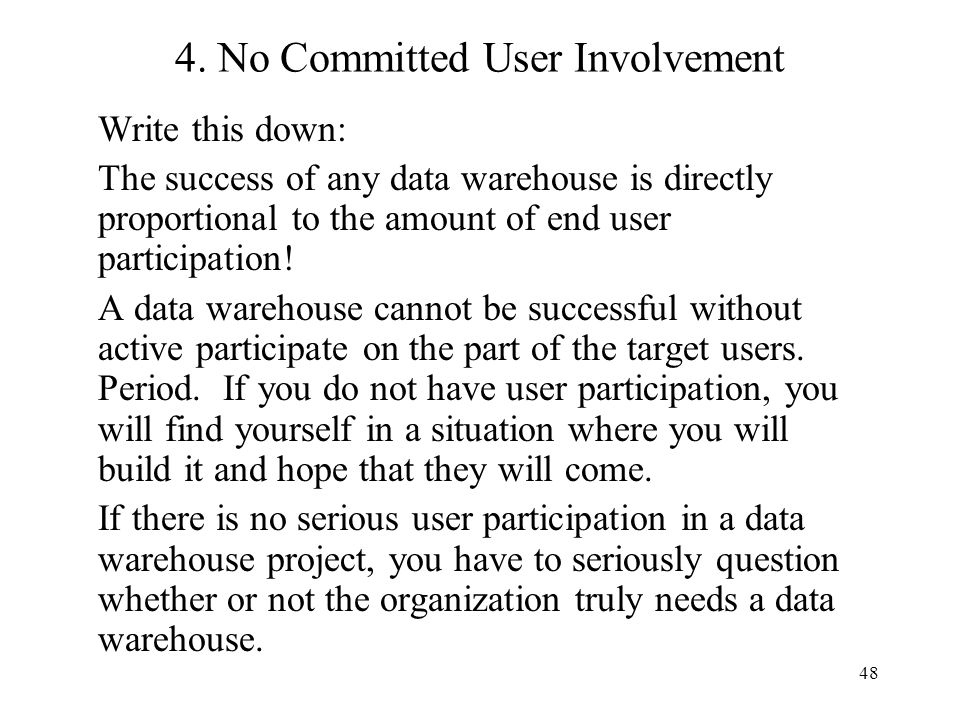 48 4. No Committed User Involvement Write this down: The success of any data warehouse is directly proportional to the amount of end user participatio
