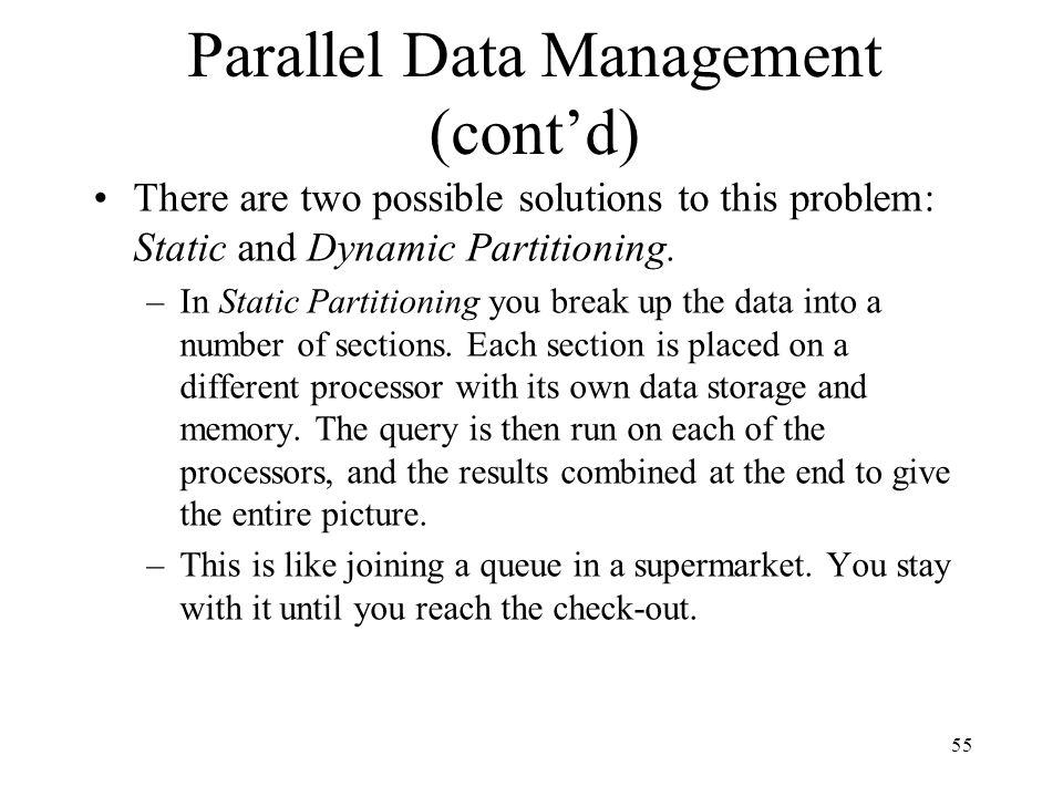 55 Parallel Data Management (contd) There are two possible solutions to this problem: Static and Dynamic Partitioning. –In Static Partitioning you bre