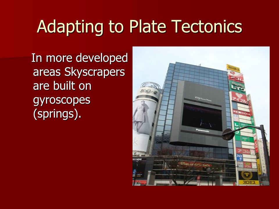 Adapting to Plate Tectonics In more developed areas Skyscrapers are built on gyroscopes (springs). In more developed areas Skyscrapers are built on gy