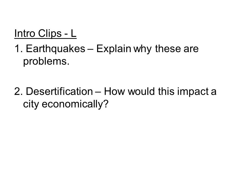 Intro Clips - L 1. Earthquakes – Explain why these are problems. 2. Desertification – How would this impact a city economically?