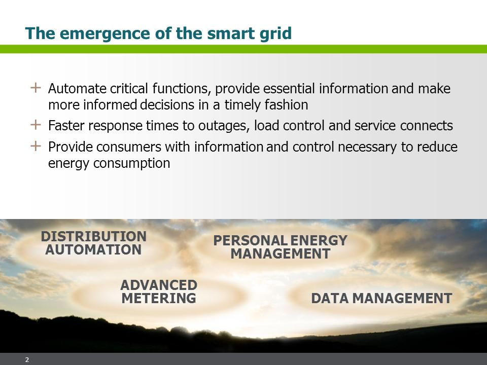 2 + Automate critical functions, provide essential information and make more informed decisions in a timely fashion + Faster response times to outages, load control and service connects + Provide consumers with information and control necessary to reduce energy consumption The emergence of the smart grid DISTRIBUTION AUTOMATION ADVANCED METERING PERSONAL ENERGY MANAGEMENT DATA MANAGEMENT