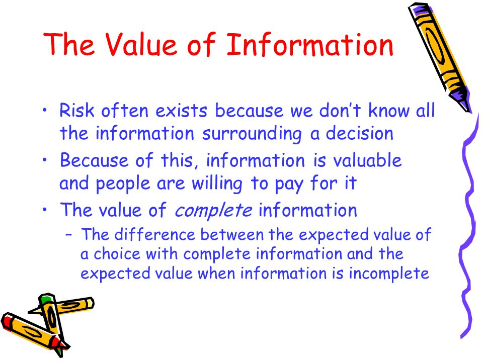 The Value of Information Risk often exists because we dont know all the information surrounding a decision Because of this, information is valuable an