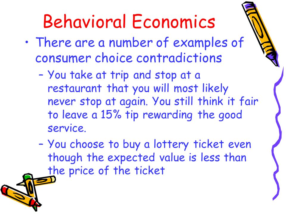 Behavioral Economics There are a number of examples of consumer choice contradictions –You take at trip and stop at a restaurant that you will most li