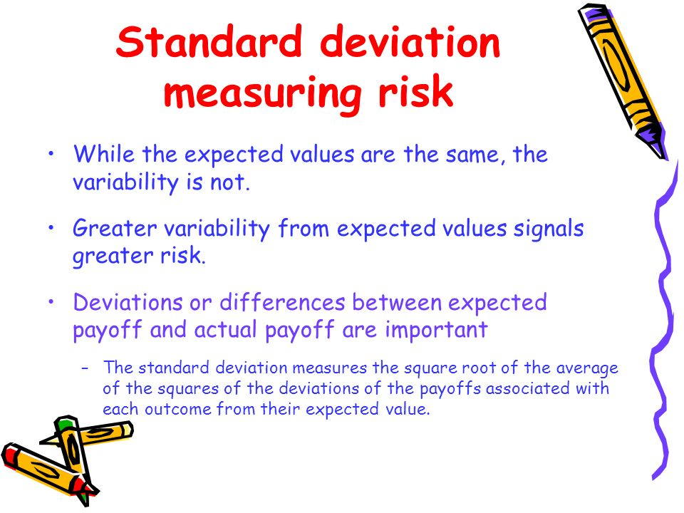 While the expected values are the same, the variability is not. Greater variability from expected values signals greater risk. Deviations or differenc
