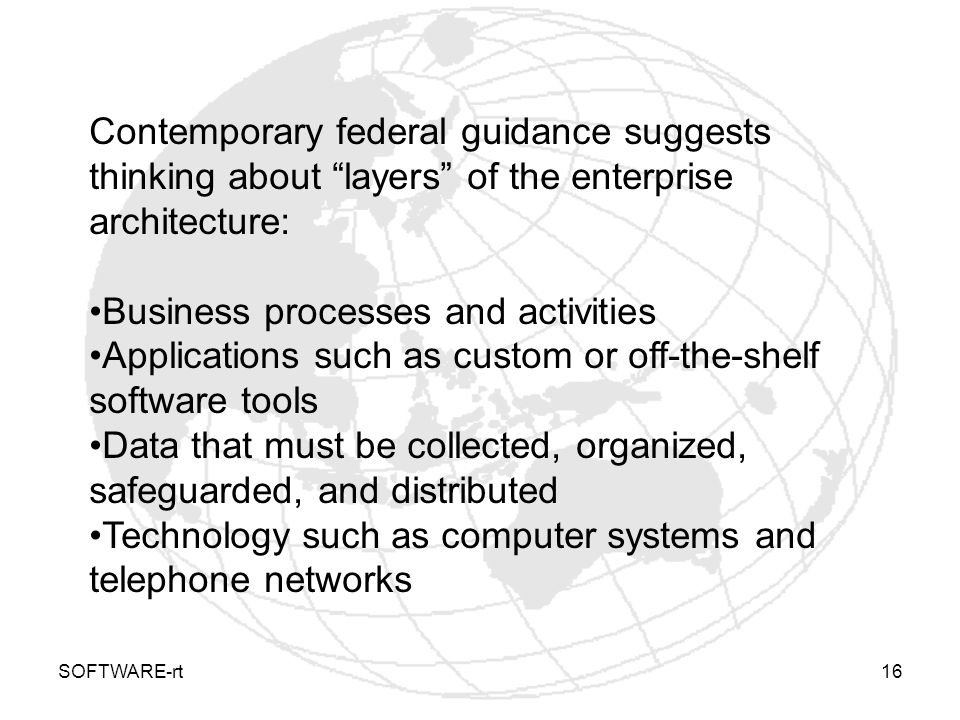 SOFTWARE-rt16 Contemporary federal guidance suggests thinking about layers of the enterprise architecture: Business processes and activities Applicati