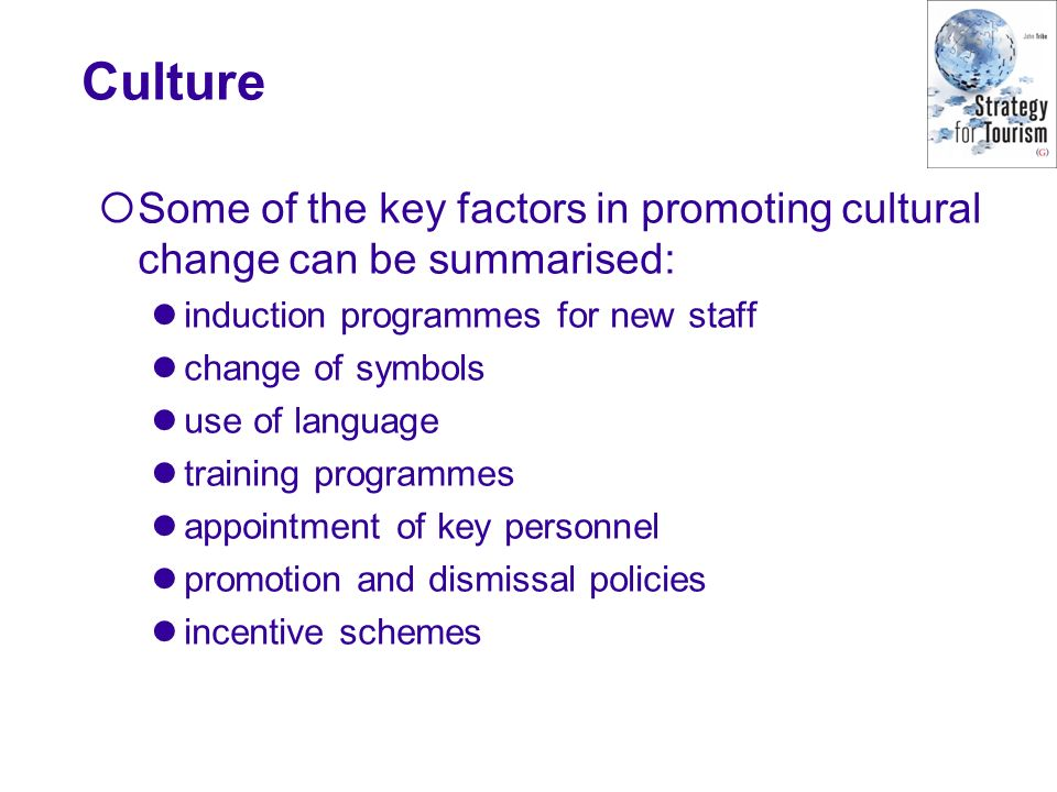 Culture Some of the key factors in promoting cultural change can be summarised: induction programmes for new staff change of symbols use of language training programmes appointment of key personnel promotion and dismissal policies incentive schemes