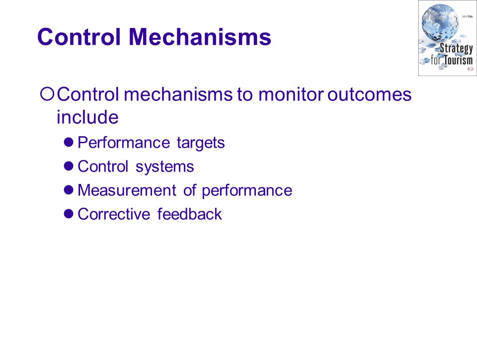 Control Mechanisms Control mechanisms to monitor outcomes include Performance targets Control systems Measurement of performance Corrective feedback