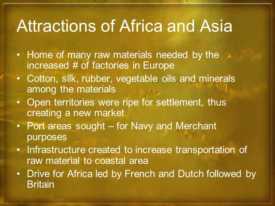 Attractions of Africa and Asia Home of many raw materials needed by the increased # of factories in Europe Cotton, silk, rubber, vegetable oils and mi