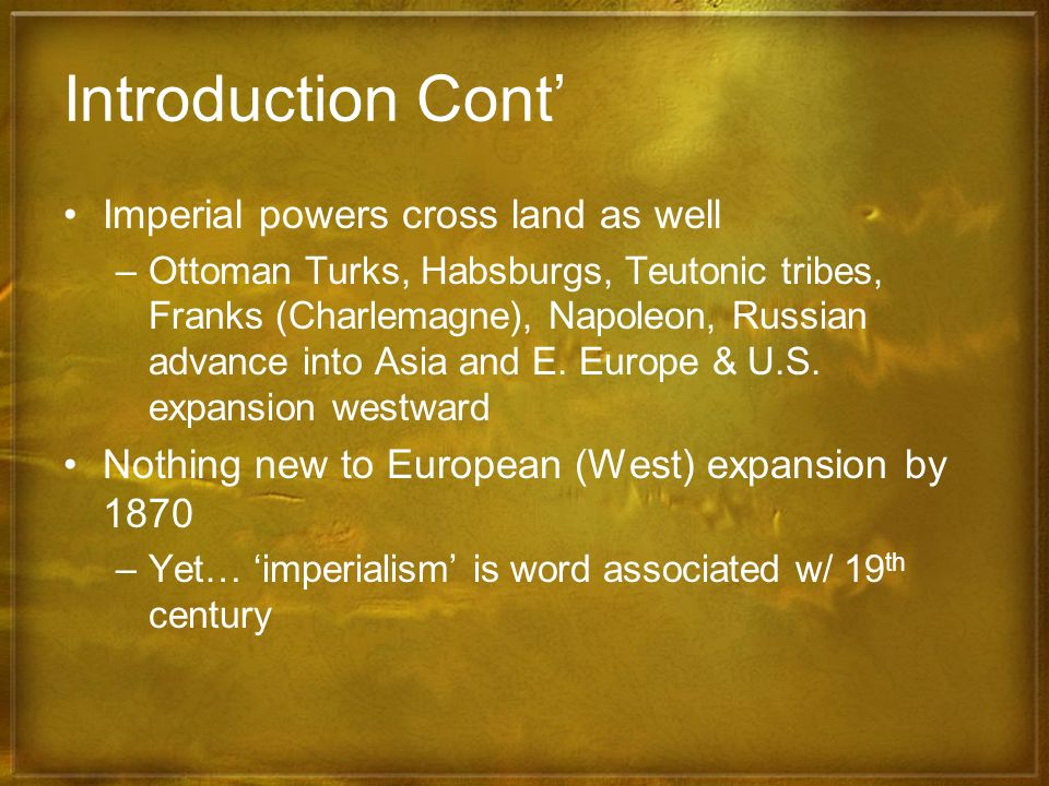 Introduction Cont Imperial powers cross land as well –Ottoman Turks, Habsburgs, Teutonic tribes, Franks (Charlemagne), Napoleon, Russian advance into