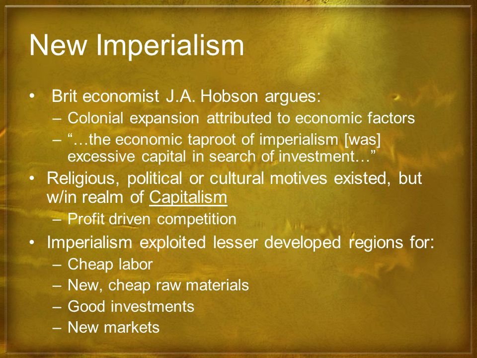 New Imperialism Brit economist J.A. Hobson argues: –Colonial expansion attributed to economic factors –…the economic taproot of imperialism [was] exce