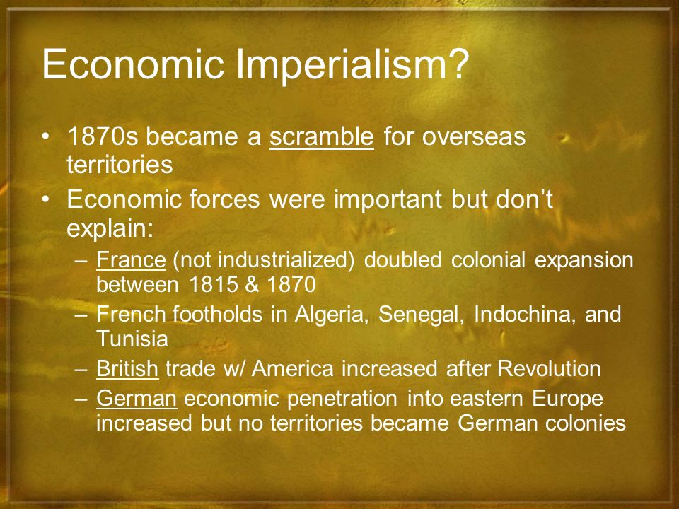 Economic Imperialism? 1870s became a scramble for overseas territories Economic forces were important but dont explain: –France (not industrialized) d