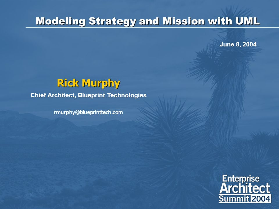 Modeling Strategy and Mission with UML Rick Murphy Chief Architect, Blueprint Technologies rmurphy@blueprinttech.com June 8, 2004