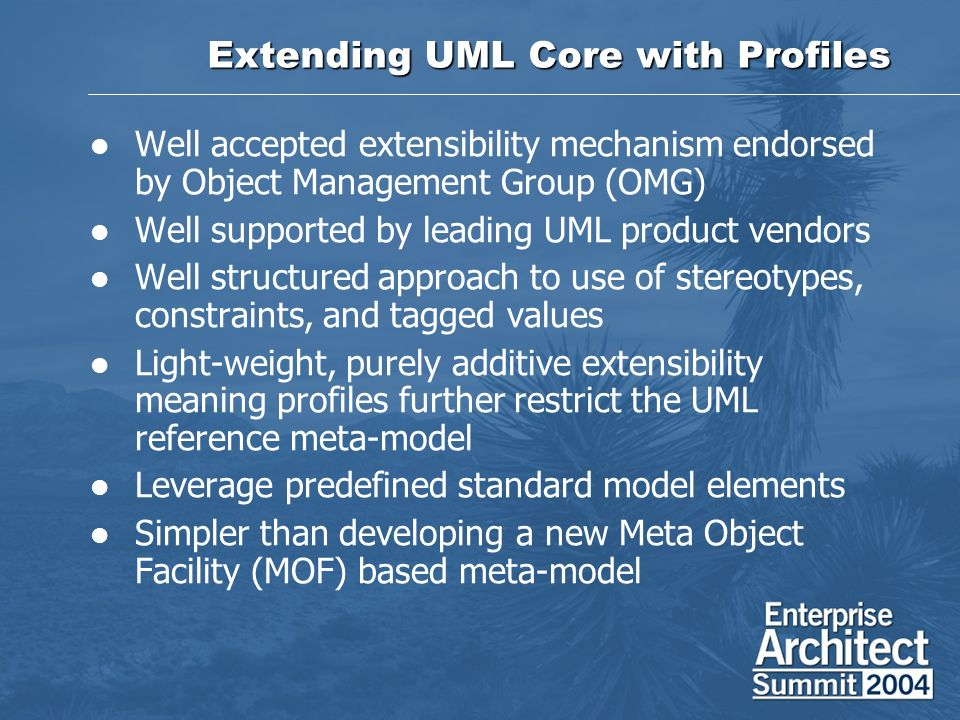 Extending UML Core with Profiles Well accepted extensibility mechanism endorsed by Object Management Group (OMG) Well supported by leading UML product
