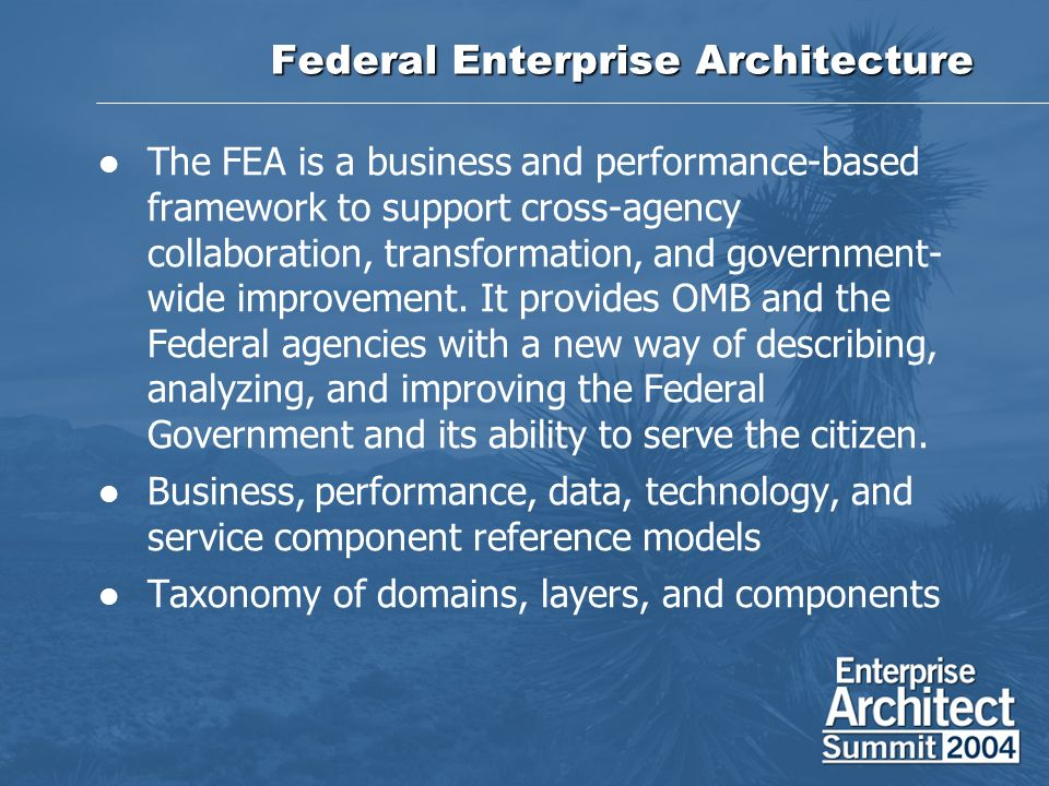 Federal Enterprise Architecture The FEA is a business and performance-based framework to support cross-agency collaboration, transformation, and gover