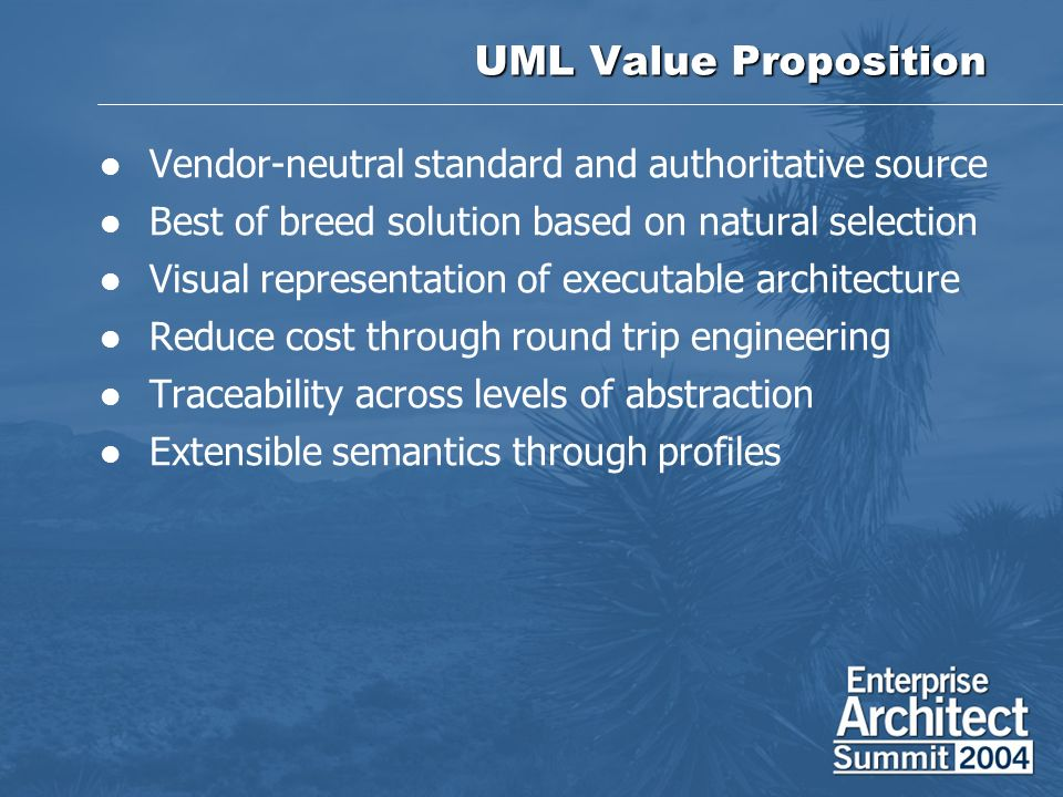 UML Value Proposition Vendor-neutral standard and authoritative source Best of breed solution based on natural selection Visual representation of exec