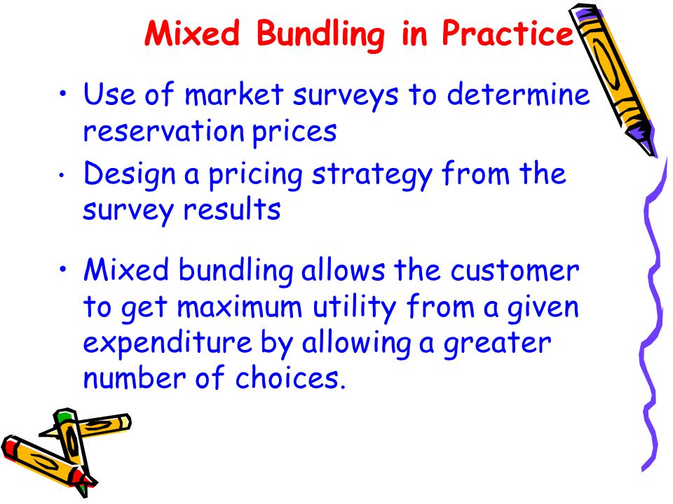 Mixed Bundling in Practice Use of market surveys to determine reservation prices Design a pricing strategy from the survey results Mixed bundling allo