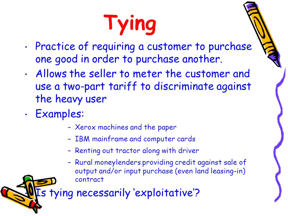 Tying Practice of requiring a customer to purchase one good in order to purchase another. Allows the seller to meter the customer and use a two-part t