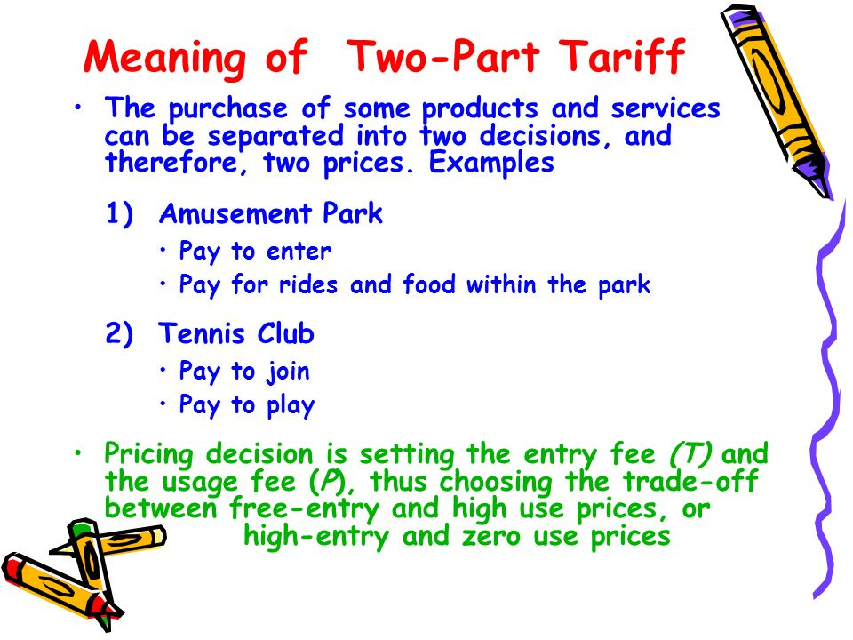 Meaning of Two-Part Tariff The purchase of some products and services can be separated into two decisions, and therefore, two prices. Examples 1)Amuse