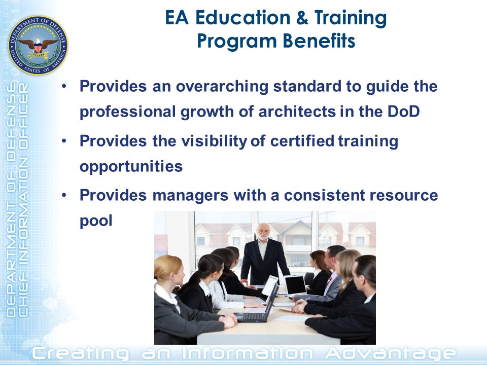 EA Education & Training Program Benefits Provides an overarching standard to guide the professional growth of architects in the DoD Provides the visib