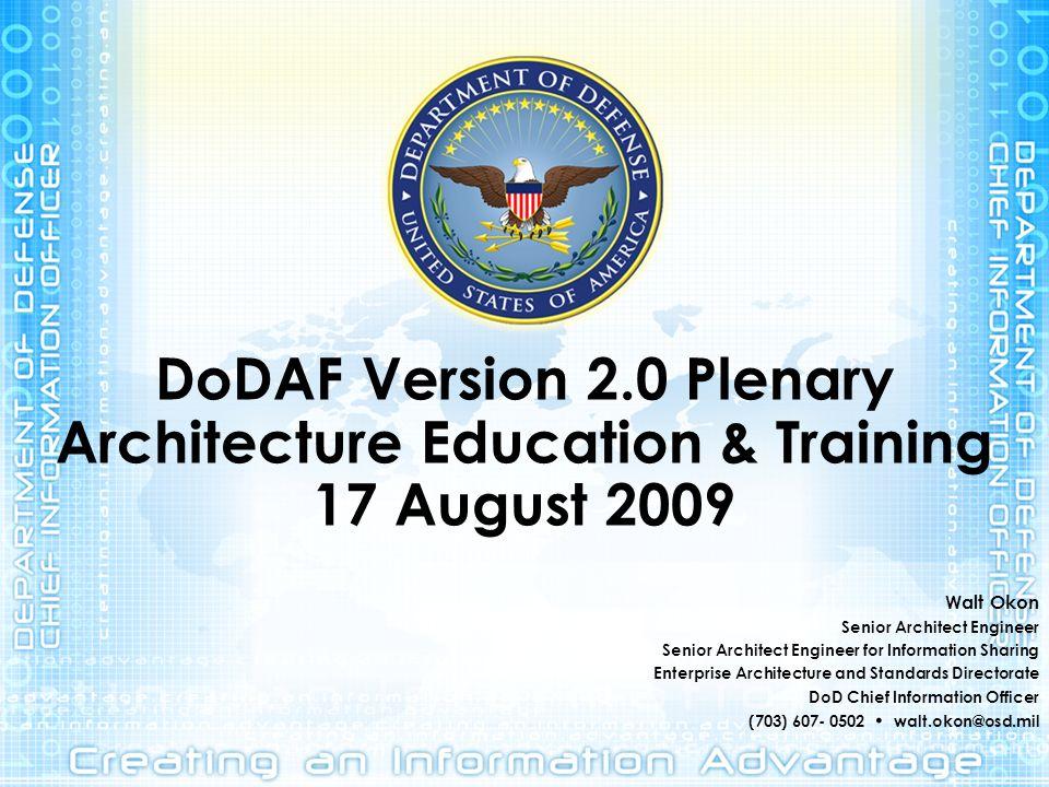DoDAF Version 2.0 Plenary Architecture Education & Training 17 August 2009 Walt Okon Senior Architect Engineer Senior Architect Engineer for Informati