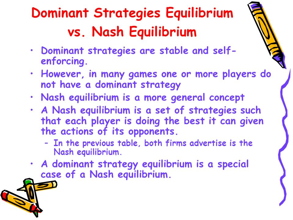 Dominant Strategies Equilibrium vs. Nash Equilibrium Dominant strategies are stable and self- enforcing. However, in many games one or more players do