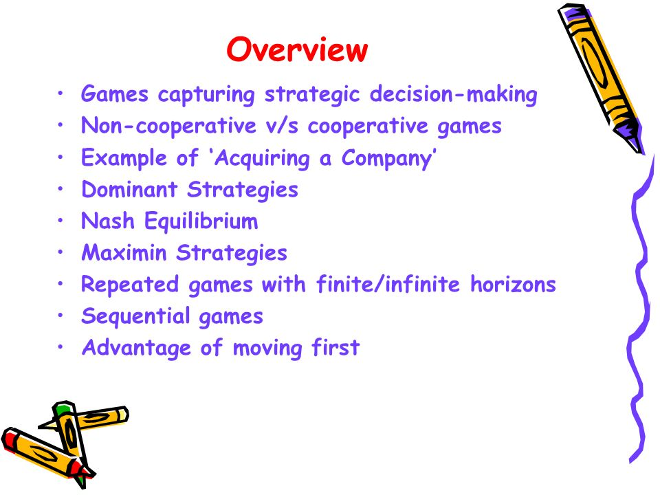 Overview Games capturing strategic decision-making Non-cooperative v/s cooperative games Example of Acquiring a Company Dominant Strategies Nash Equil