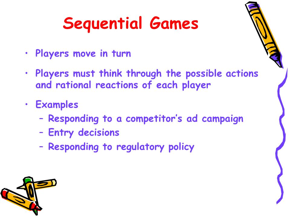 Sequential Games Players move in turn Players must think through the possible actions and rational reactions of each player Examples –Responding to a