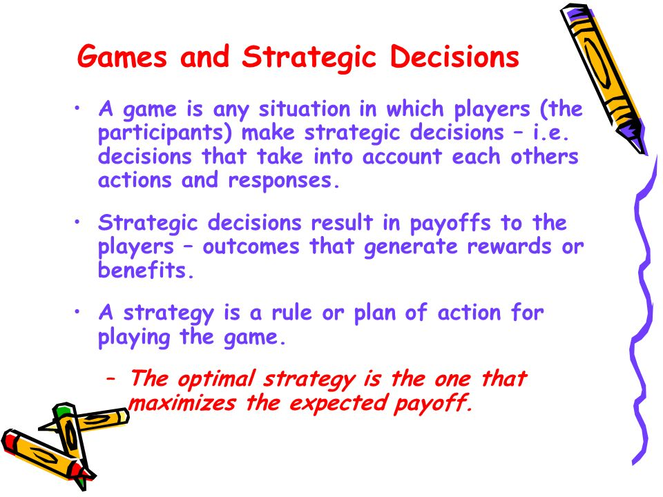 Games and Strategic Decisions A game is any situation in which players (the participants) make strategic decisions – i.e. decisions that take into acc