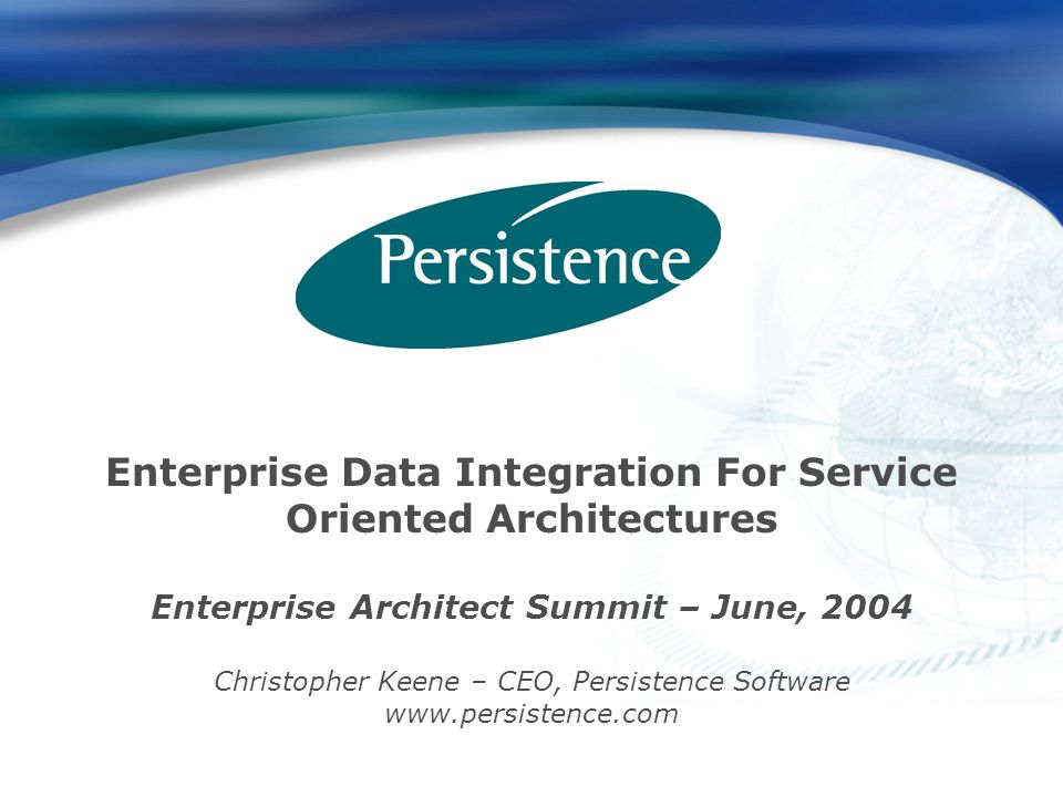 Enterprise Data Integration For Service Oriented Architectures Enterprise Architect Summit – June, 2004 Christopher Keene – CEO, Persistence Software www.persistence.com