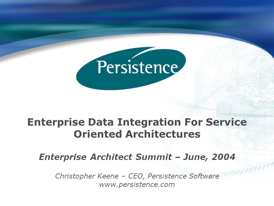 Enterprise Data Integration For Service Oriented Architectures Enterprise Architect Summit – June, 2004 Christopher Keene – CEO, Persistence Software