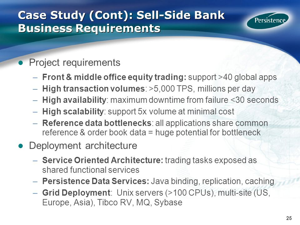 25 Case Study (Cont): Sell-Side Bank Business Requirements Project requirements –Front & middle office equity trading: support >40 global apps –High transaction volumes: >5,000 TPS, millions per day –High availability: maximum downtime from failure <30 seconds –High scalability: support 5x volume at minimal cost –Reference data bottlenecks: all applications share common reference & order book data = huge potential for bottleneck Deployment architecture –Service Oriented Architecture: trading tasks exposed as shared functional services –Persistence Data Services: Java binding, replication, caching –Grid Deployment: Unix servers (>100 CPUs), multi-site (US, Europe, Asia), Tibco RV, MQ, Sybase