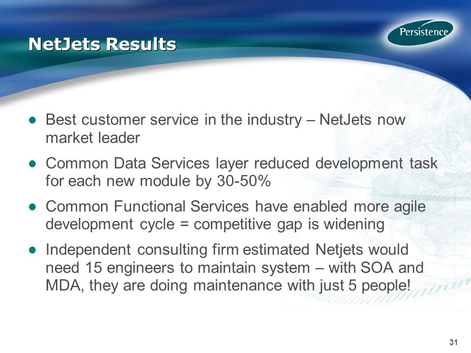 31 NetJets Results Best customer service in the industry – NetJets now market leader Common Data Services layer reduced development task for each new module by 30-50% Common Functional Services have enabled more agile development cycle = competitive gap is widening Independent consulting firm estimated Netjets would need 15 engineers to maintain system – with SOA and MDA, they are doing maintenance with just 5 people!
