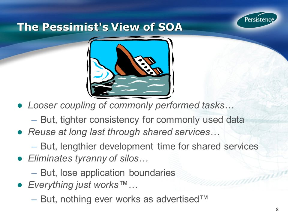 8 8 The Pessimist s View of SOA Looser coupling of commonly performed tasks… –But, tighter consistency for commonly used data Reuse at long last through shared services… –But, lengthier development time for shared services Eliminates tyranny of silos… –But, lose application boundaries Everything just works… –But, nothing ever works as advertised