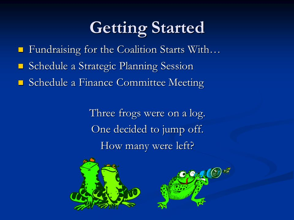 Getting Started Fundraising for the Coalition Starts With… Fundraising for the Coalition Starts With… Schedule a Strategic Planning Session Schedule a Strategic Planning Session Schedule a Finance Committee Meeting Schedule a Finance Committee Meeting Three frogs were on a log.
