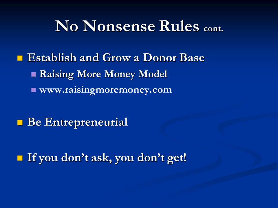 No Nonsense Rules cont. Establish and Grow a Donor Base Establish and Grow a Donor Base Raising More Money Model Raising More Money Model www.raisingm