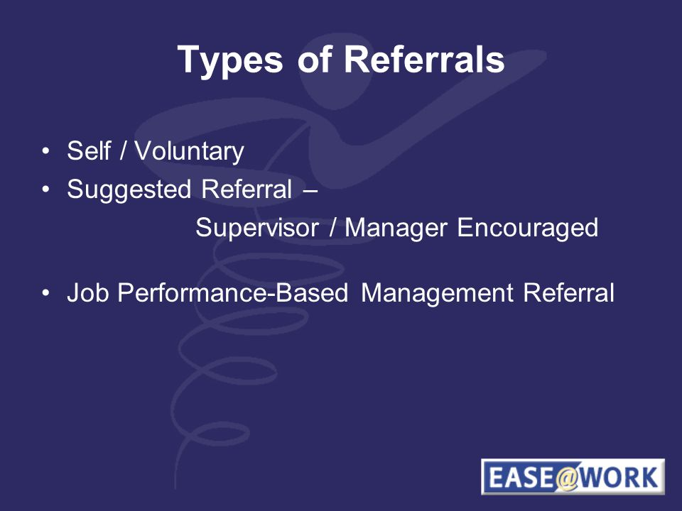 Types of Referrals Self / Voluntary Suggested Referral – Supervisor / Manager Encouraged Job Performance-Based Management Referral