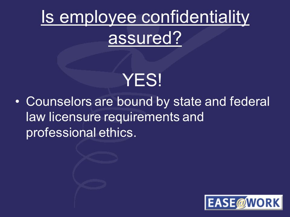 Is employee confidentiality assured? YES! Counselors are bound by state and federal law licensure requirements and professional ethics.