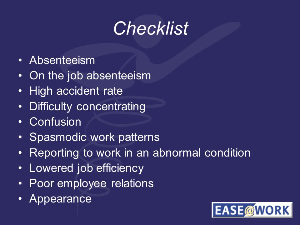 Checklist Absenteeism On the job absenteeism High accident rate Difficulty concentrating Confusion Spasmodic work patterns Reporting to work in an abnormal condition Lowered job efficiency Poor employee relations Appearance