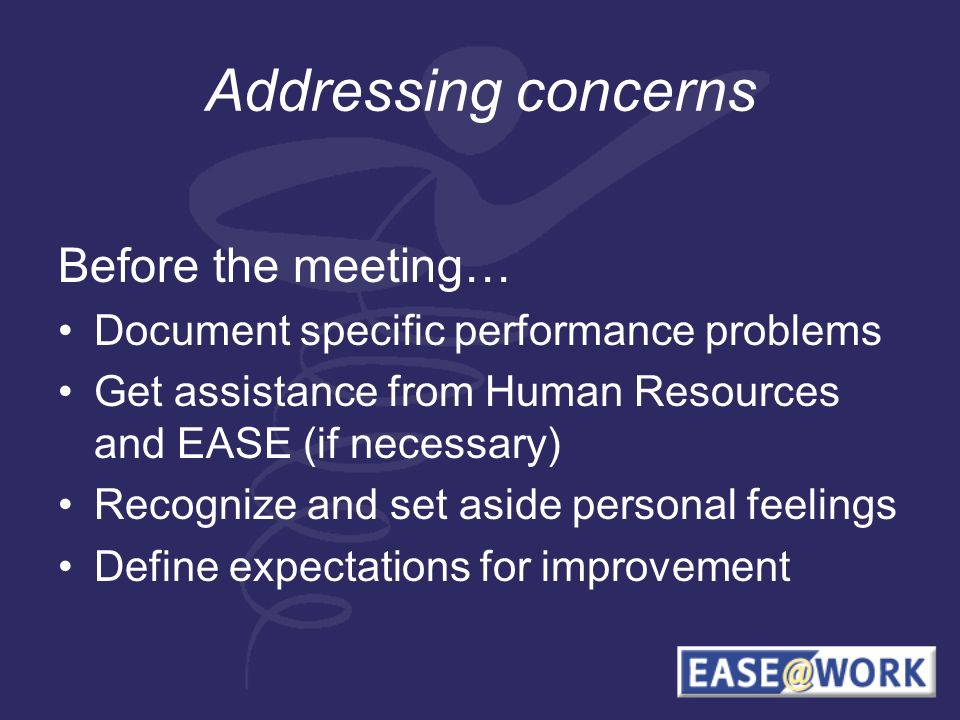 Addressing concerns Before the meeting… Document specific performance problems Get assistance from Human Resources and EASE (if necessary) Recognize and set aside personal feelings Define expectations for improvement